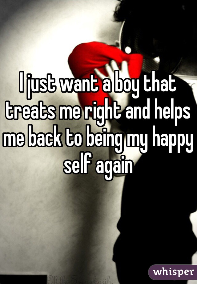 I just want a boy that treats me right and helps me back to being my happy self again