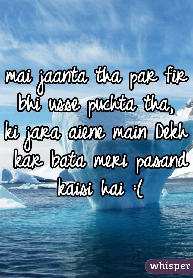 mai jaanta tha par fir bhi usse puchta tha,  ki jara aiene main Dekh kar bata meri pasand kaisi hai :(