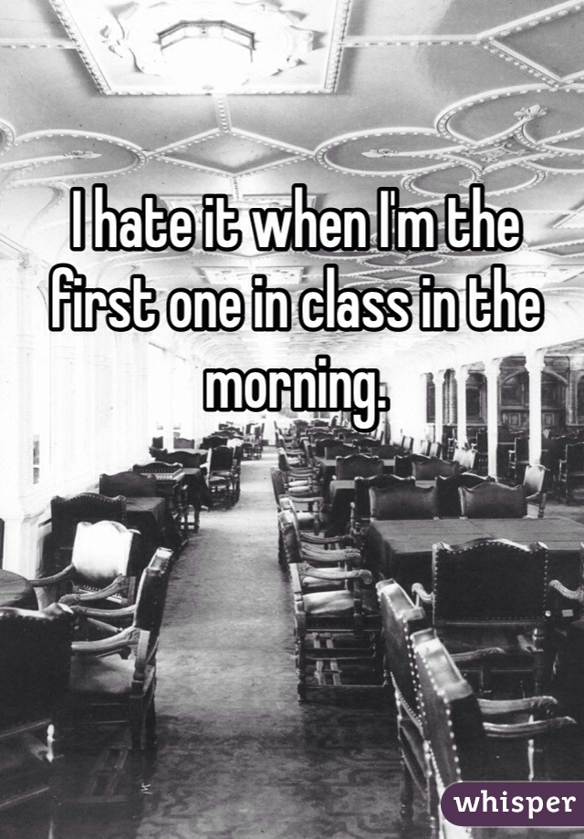 I hate it when I'm the first one in class in the morning.