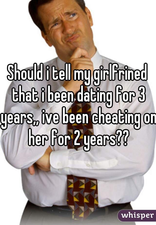 Should i tell my girlfrined that i been dating for 3 years,, ive been cheating on her for 2 years??