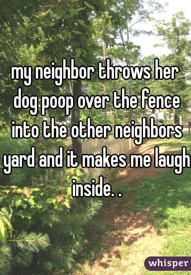 my neighbor throws her dog poop over the fence into the other neighbors yard and it makes me laugh inside. .