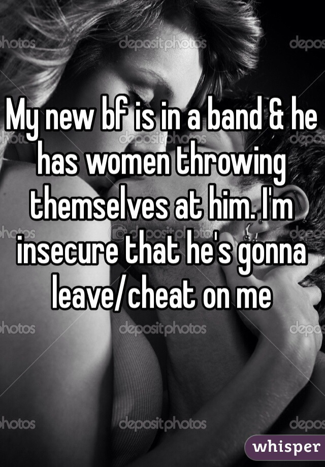 My new bf is in a band & he has women throwing themselves at him. I'm insecure that he's gonna leave/cheat on me
