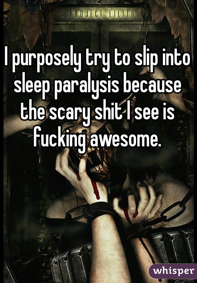 I purposely try to slip into sleep paralysis because the scary shit I see is fucking awesome.