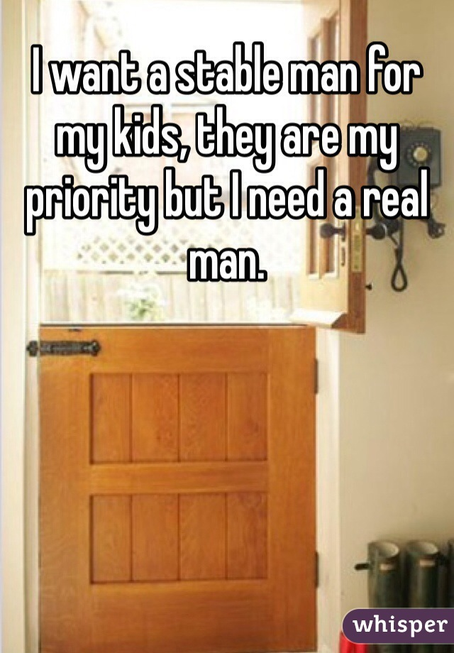 I want a stable man for my kids, they are my priority but I need a real man.
