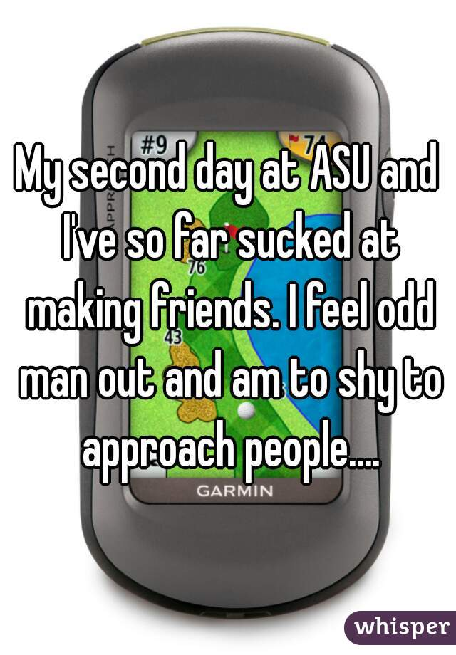 My second day at ASU and I've so far sucked at making friends. I feel odd man out and am to shy to approach people....