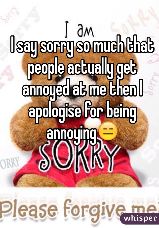 I say sorry so much that people actually get annoyed at me then I apologise for being annoying😑