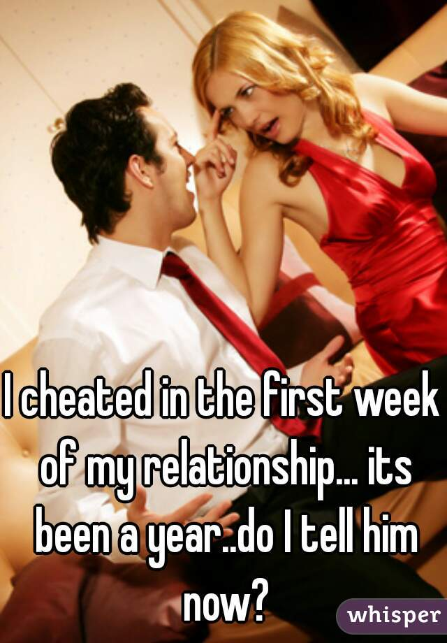 I cheated in the first week of my relationship... its been a year..do I tell him now?