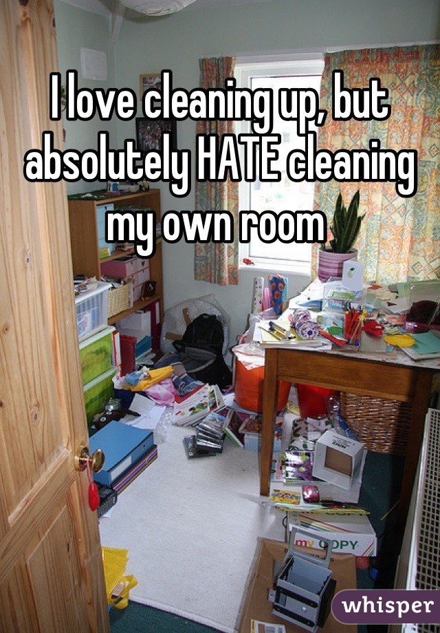 I love cleaning up, but absolutely HATE cleaning my own room