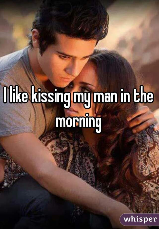 I like kissing my man in the morning