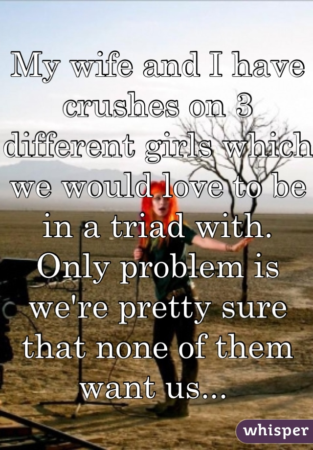 My wife and I have crushes on 3 different girls which we would love to be in a triad with. Only problem is we're pretty sure that none of them want us...