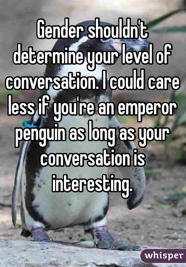 Gender shouldn't determine your level of conversation. I could care less if you're an emperor penguin as long as your conversation is interesting.