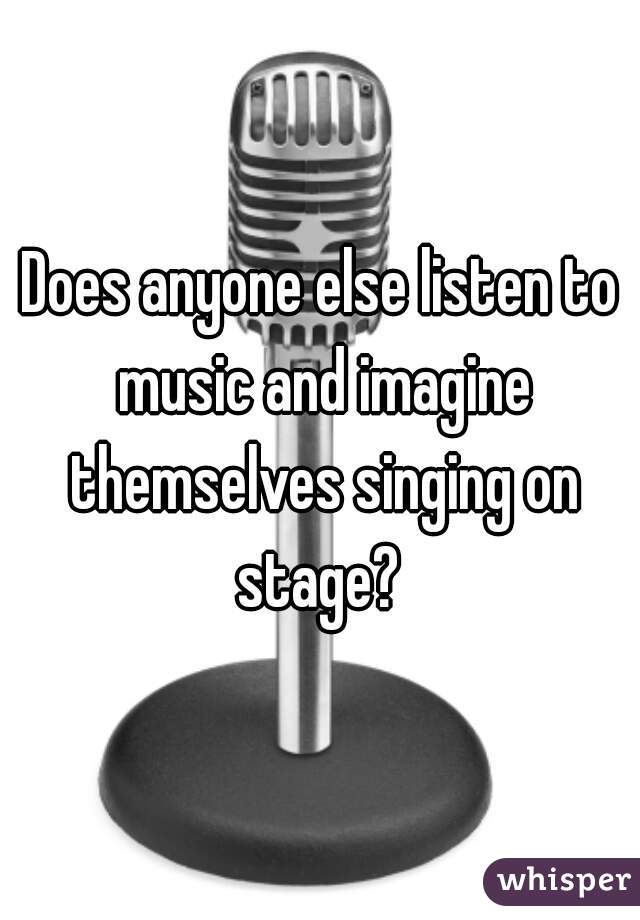 Does anyone else listen to music and imagine themselves singing on stage?