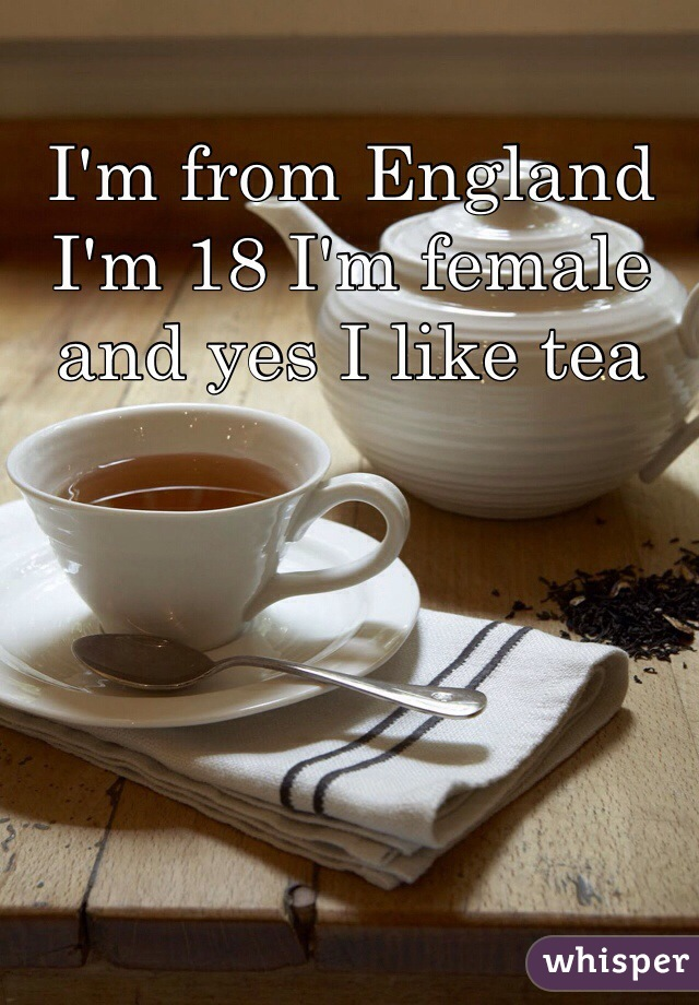 I'm from England I'm 18 I'm female  and yes I like tea