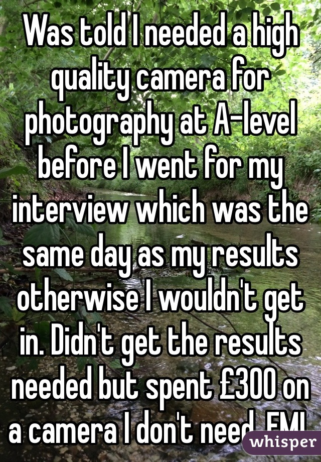 Was told I needed a high quality camera for photography at A-level before I went for my interview which was the same day as my results otherwise I wouldn't get in. Didn't get the results needed but spent £300 on a camera I don't need. FML
