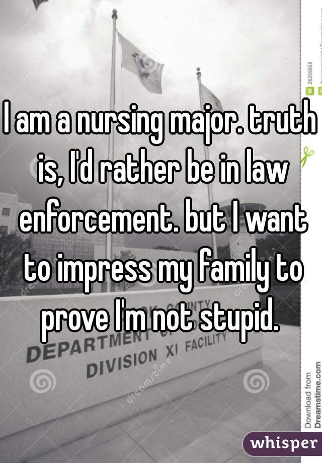 I am a nursing major. truth is, I'd rather be in law enforcement. but I want to impress my family to prove I'm not stupid.