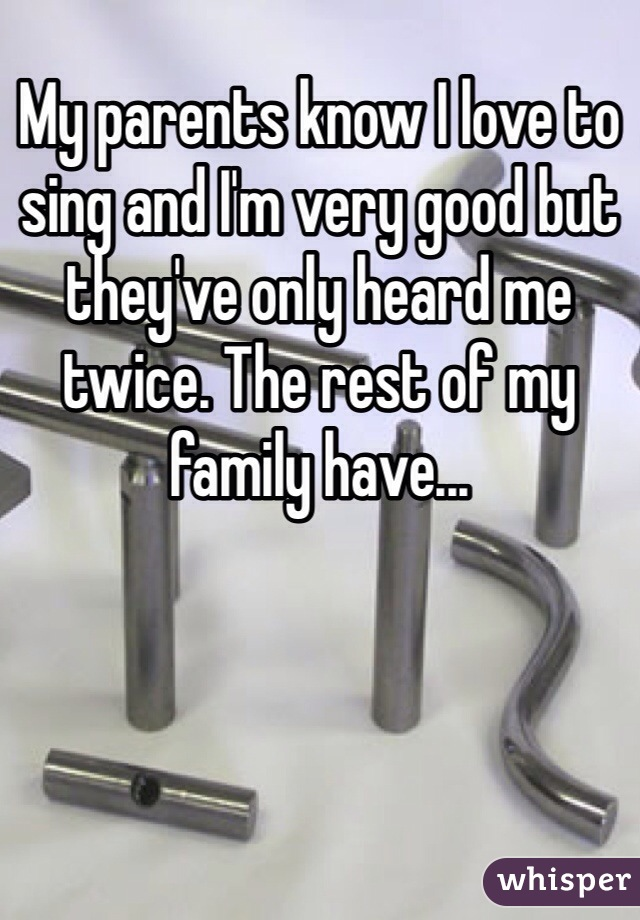 My parents know I love to sing and I'm very good but they've only heard me twice. The rest of my family have...