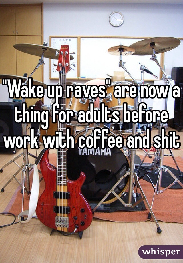 """Wake up raves"" are now a thing for adults before work with coffee and shit"