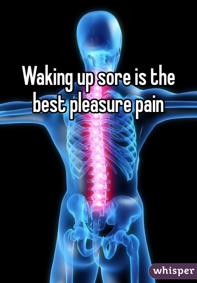 Waking up sore is the best pleasure pain
