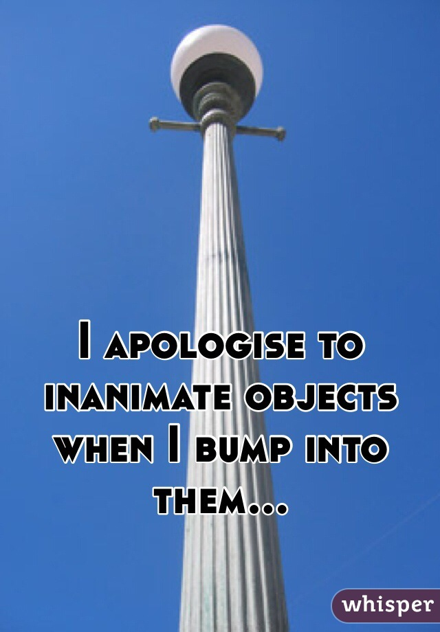 I apologise to inanimate objects when I bump into them...