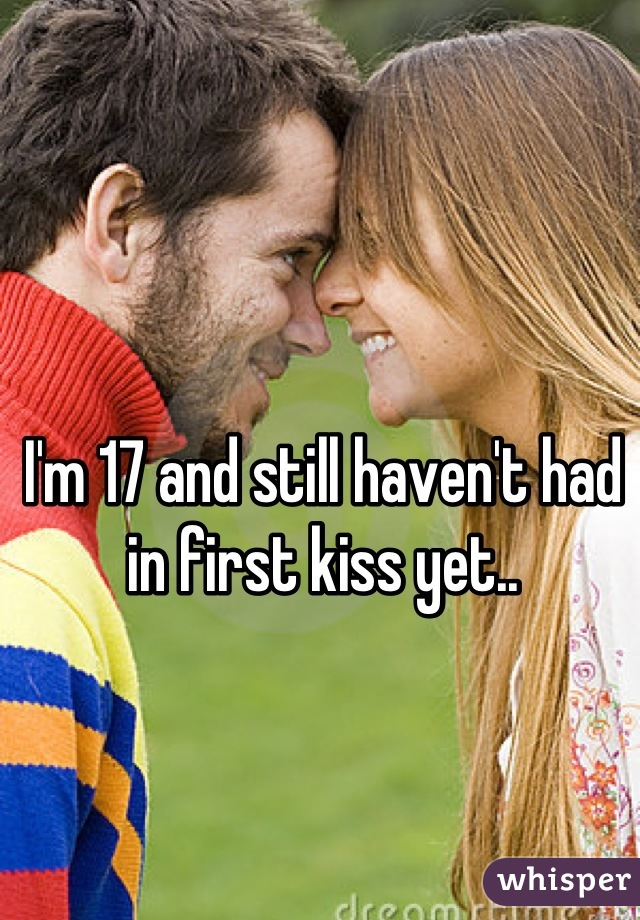 I'm 17 and still haven't had in first kiss yet..