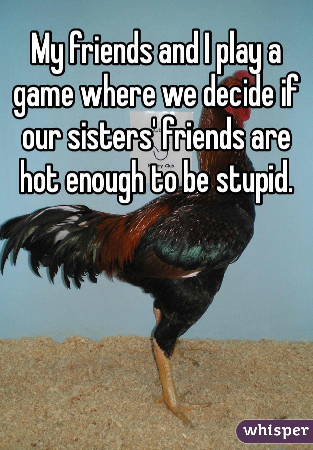My friends and I play a game where we decide if our sisters' friends are hot enough to be stupid.