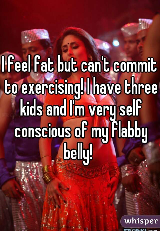 I feel fat but can't commit to exercising! I have three kids and I'm very self conscious of my flabby belly!