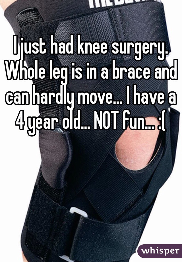 I just had knee surgery. Whole leg is in a brace and can hardly move... I have a 4 year old... NOT fun... :(