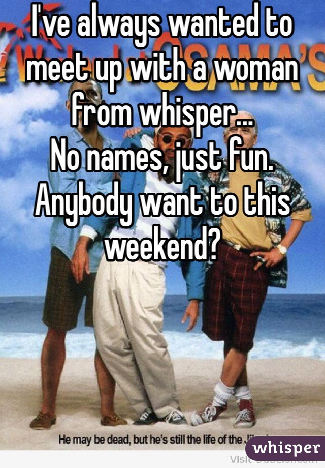 I've always wanted to meet up with a woman from whisper...  No names, just fun.  Anybody want to this weekend?