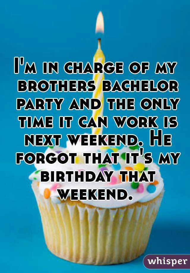I'm in charge of my brothers bachelor party and the only time it can work is next weekend. He forgot that it's my birthday that weekend.