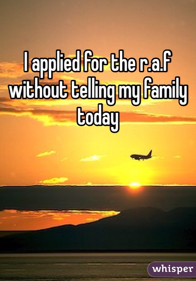 I applied for the r.a.f without telling my family today
