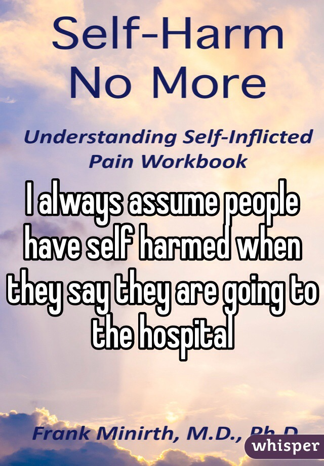I always assume people have self harmed when they say they are going to the hospital