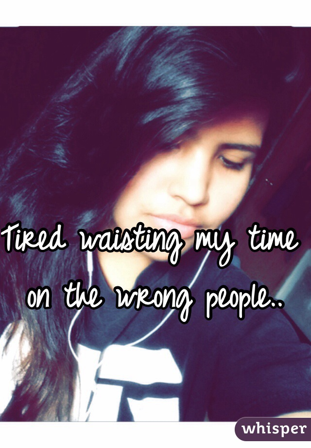 Tired waisting my time on the wrong people..