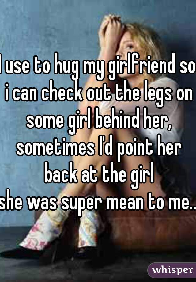 I use to hug my girlfriend so i can check out the legs on some girl behind her, sometimes I'd point her back at the girl  she was super mean to me..