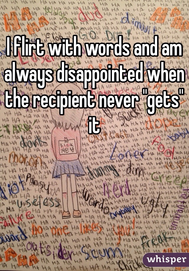 """I flirt with words and am always disappointed when the recipient never """"gets"""" it"""