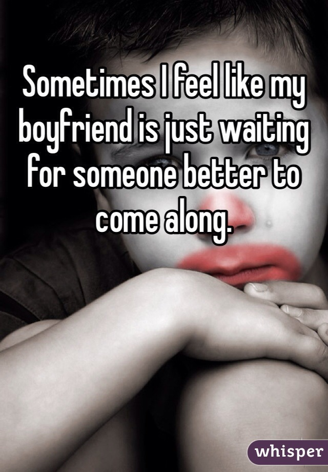Sometimes I feel like my boyfriend is just waiting for someone better to come along.