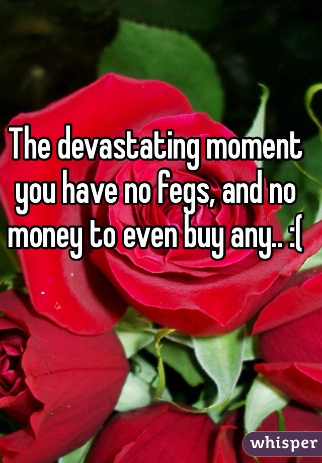 The devastating moment you have no fegs, and no money to even buy any.. :(