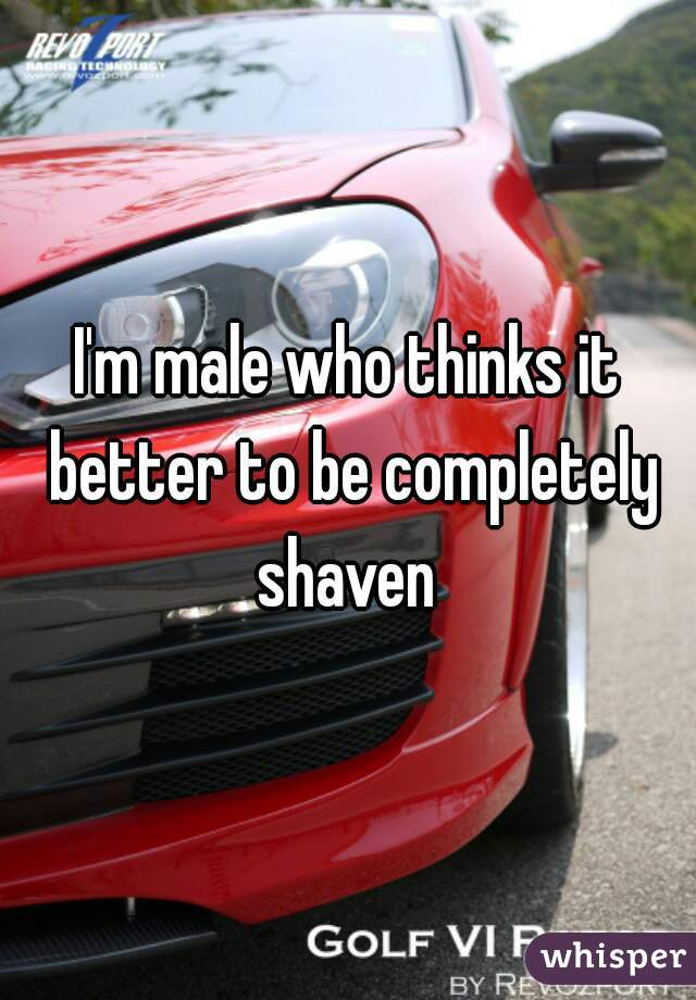 I'm male who thinks it better to be completely shaven
