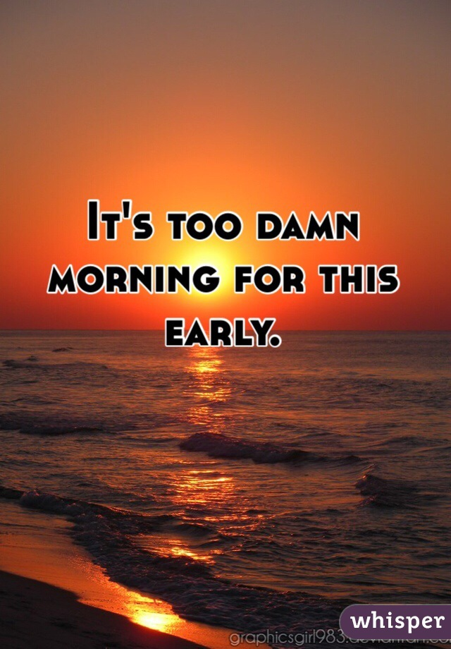 It's too damn morning for this early.