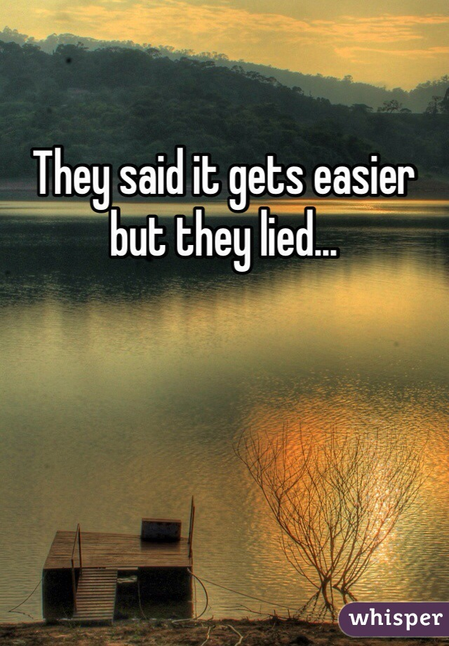 They said it gets easier but they lied...