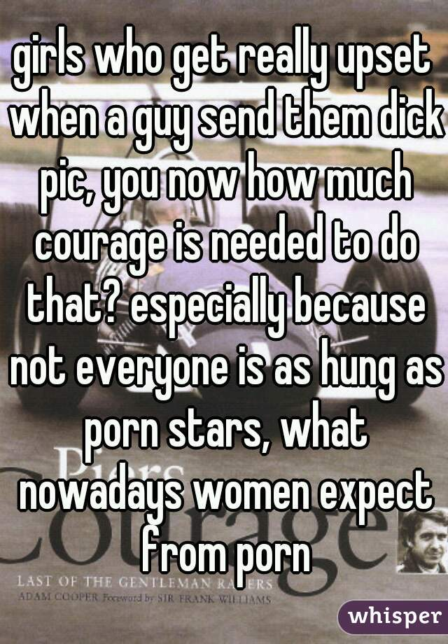 girls who get really upset when a guy send them dick pic, you now how much courage is needed to do that? especially because not everyone is as hung as porn stars, what nowadays women expect from porn