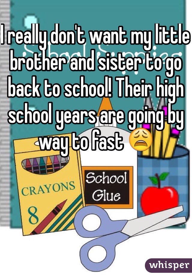 I really don't want my little brother and sister to go back to school! Their high school years are going by way to fast 😩