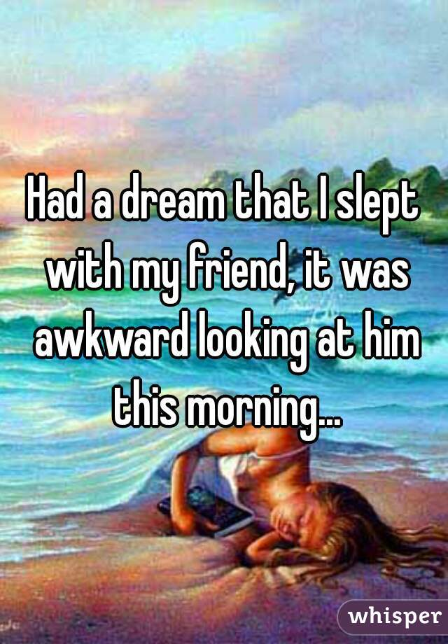 Had a dream that I slept with my friend, it was awkward looking at him this morning...