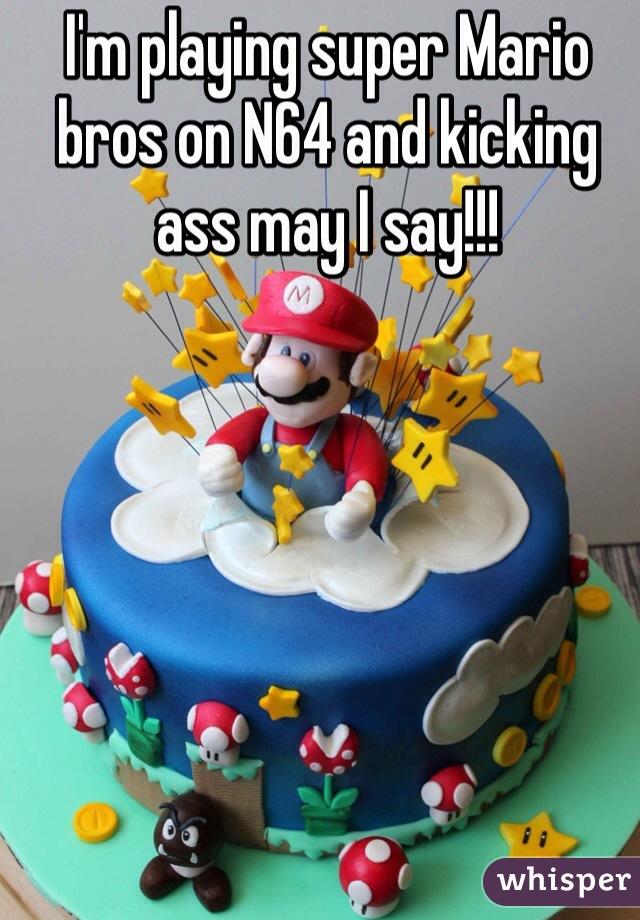 I'm playing super Mario bros on N64 and kicking ass may I say!!!