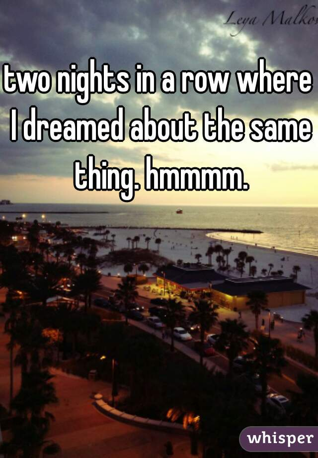 two nights in a row where I dreamed about the same thing. hmmmm.