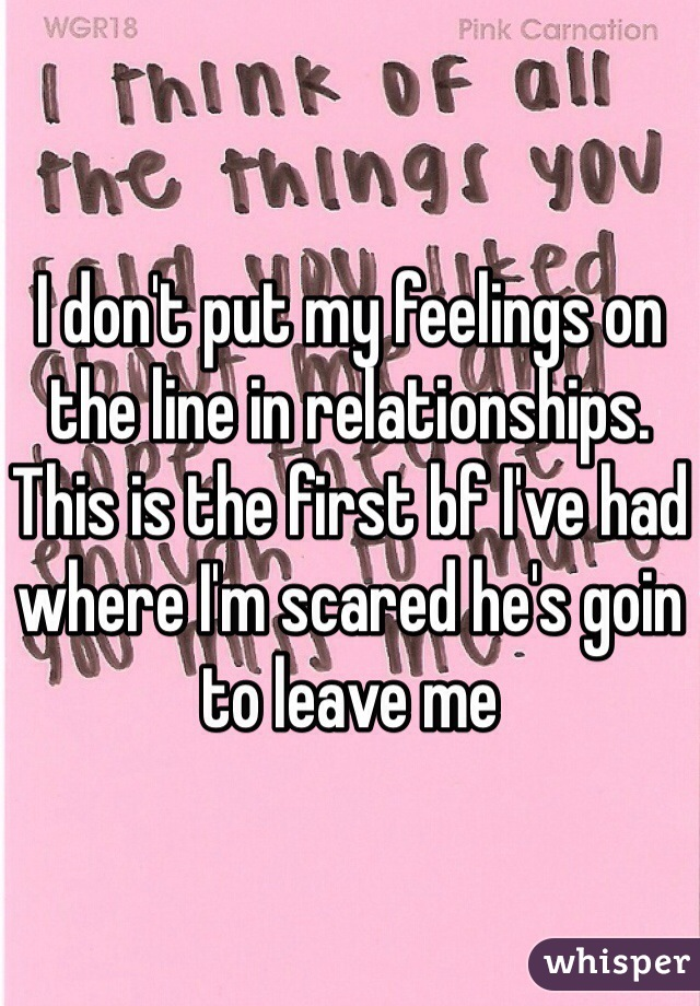 I don't put my feelings on the line in relationships. This is the first bf I've had where I'm scared he's goin to leave me