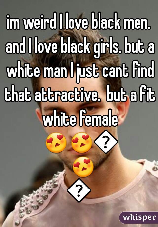 im weird I love black men. and I love black girls. but a white man I just cant find that attractive.  but a fit white female 😍😍😍😍😍