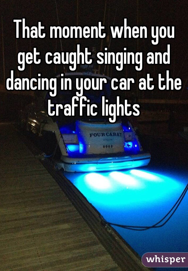 That moment when you get caught singing and dancing in your car at the traffic lights