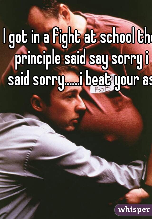 I got in a fight at school the principle said say sorry i said sorry......i beat your ass