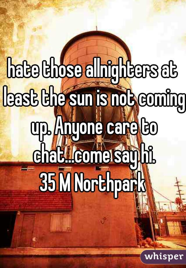 hate those allnighters at least the sun is not coming up. Anyone care to chat...come say hi. 35 M Northpark