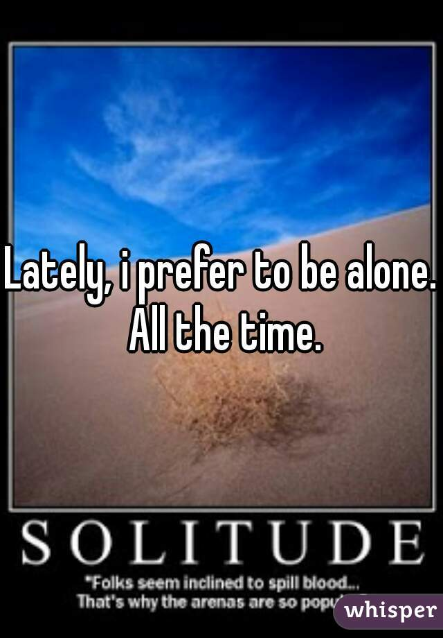 Lately, i prefer to be alone. All the time.